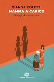 """Cultura: recensione del libro """"Mamma a Carico"""", quando le mamme diventano figlie delle loro figlie"""